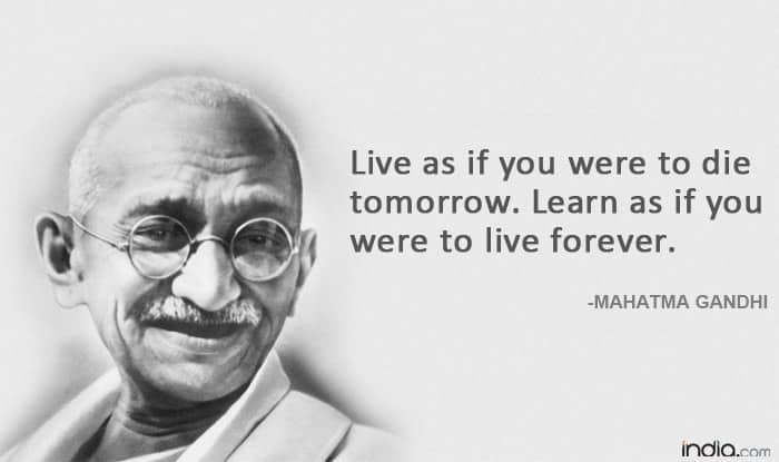Live as if you were to die tomorrow  Learn as if you were to live forever    Mahatma Gandhi