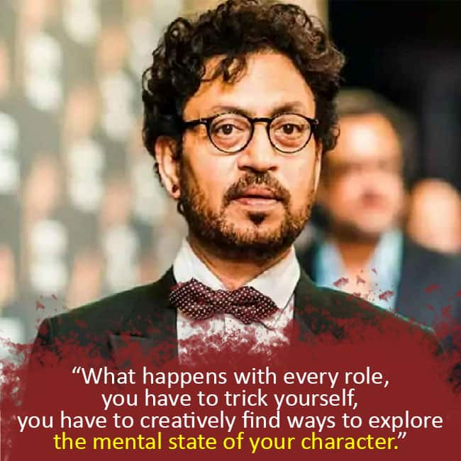 What happens with every role  you have to trick yourself  you have to creatively find ways to explore the mental state of your character